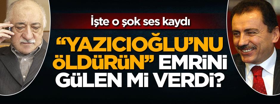Şok ses kaydı! Yazıcıoğlu'nun ölüm emrini Gülen mi verdi?