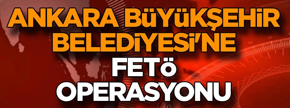 Son dakika... Ankara Büyükşehir Belediyesi'ne FETÖ operasyonu