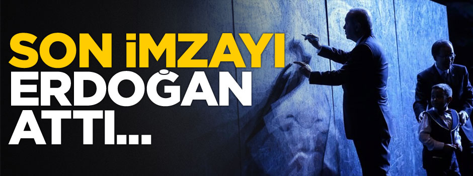 Son imzayı Erdoğan attı