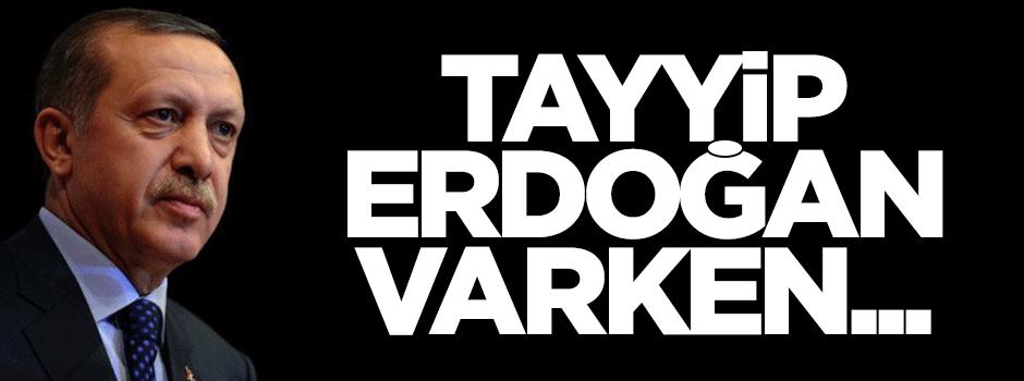 Tayyip Erdoğan varken...