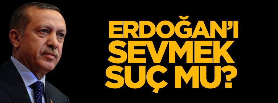 Tayyip Erdoğan'ı sevmek suç mu?