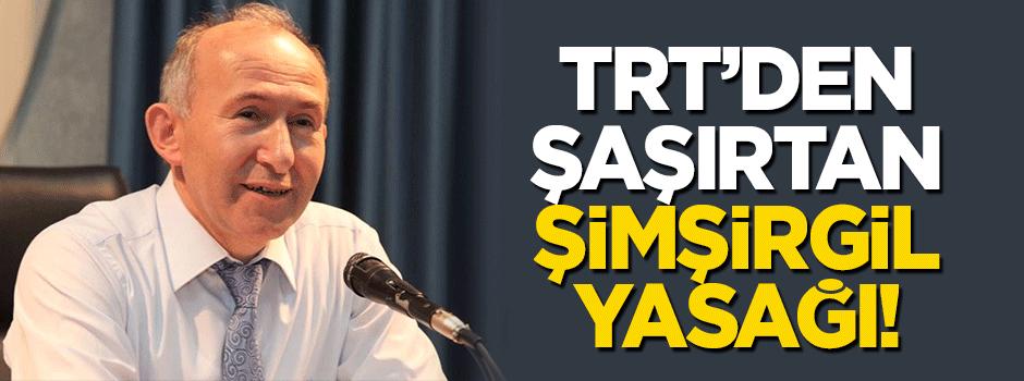 TRT'den Şimşirgil'e yayın yasağı!