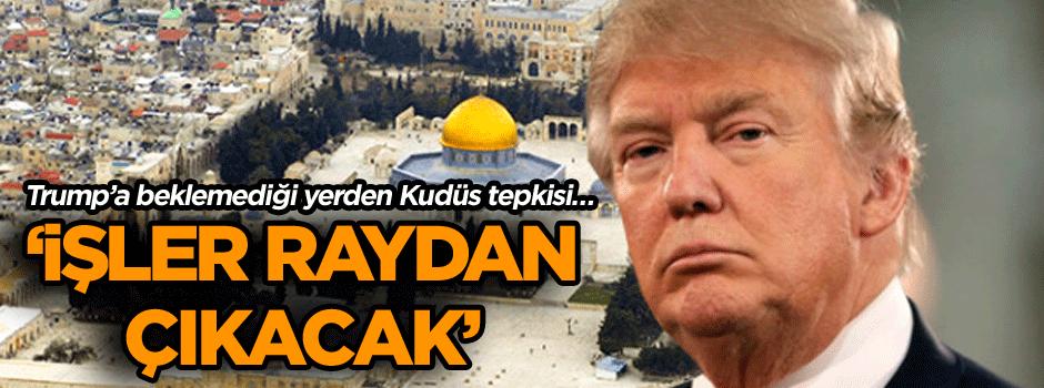Trump'a beklemediği yerden Kudüs tepkisi… 'İşler raydan çıkacak'