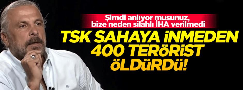 'TSK sahaya inmeden 400 terörist öldürüldü'