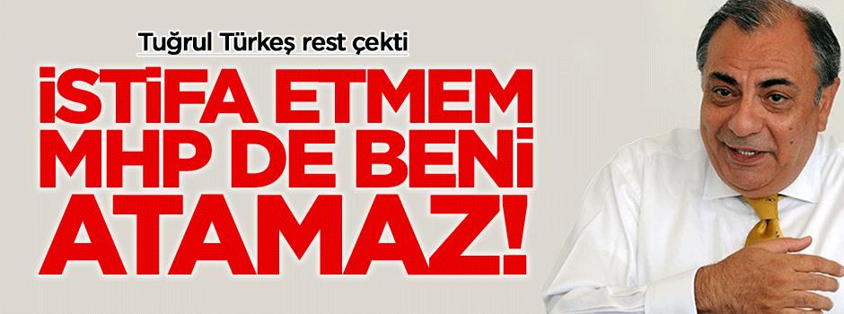 Tuğrul Türkeş: İstifa etmem, onlar da atamaz!
