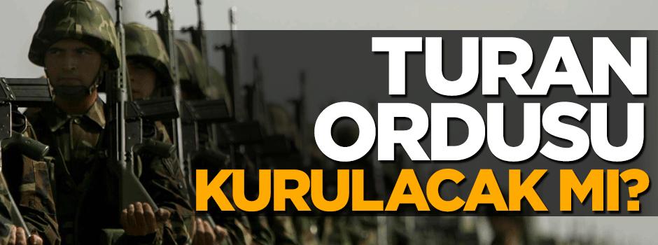 Turan ordusu kurulacak mı?