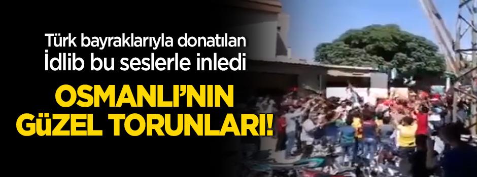 Türk bayraklarıyla donatılan İdlib bu seslerle inledi: Osmanlı'nın güzel torunları!