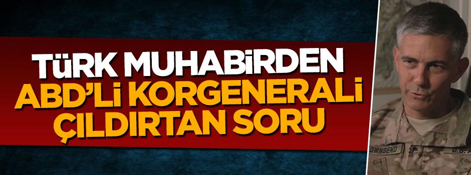 Türk muhabirden ABD'li korgenerali çıldırtan soru