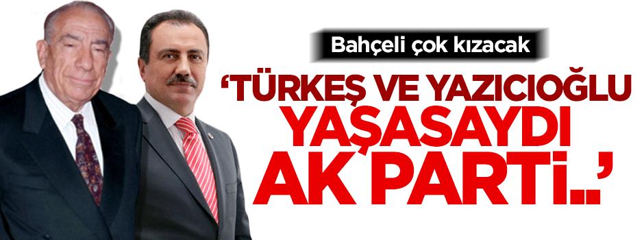 ''Türkeş ve Yazıcıoğlu yaşasaydı AK Parti..''