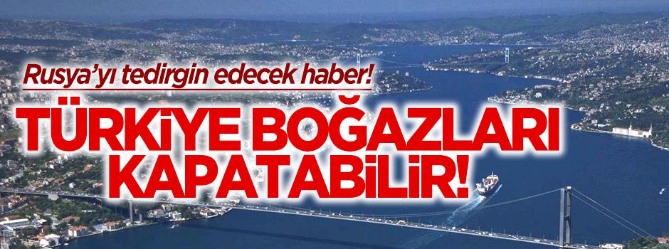 Türkiye Boğazları Rusya'ya kapatabilir!