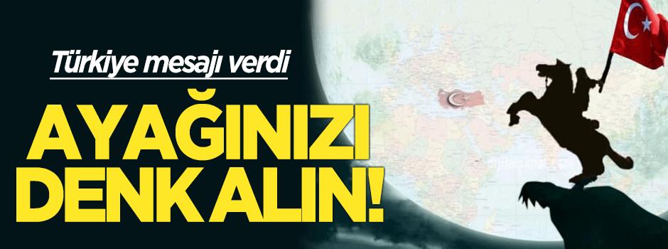 Türkiye mesajı verdi: Ayağınızı denk alın!
