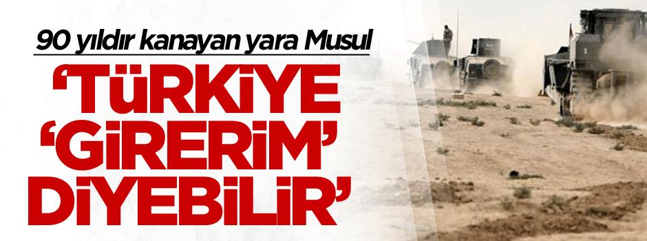 Türkiye Musul İçin 'girer gereğini yaparım' diyebilir