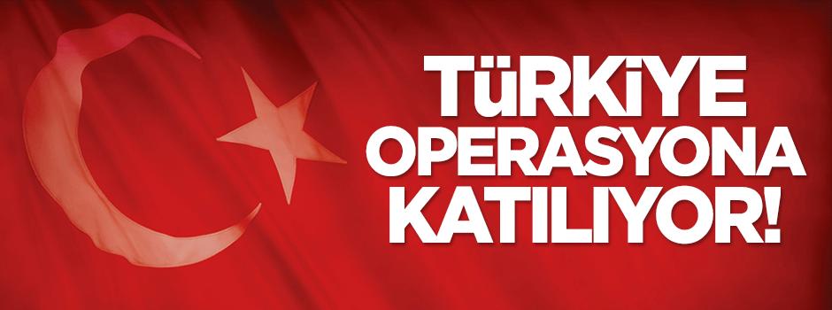 Türkiye operasyona katılıyor!