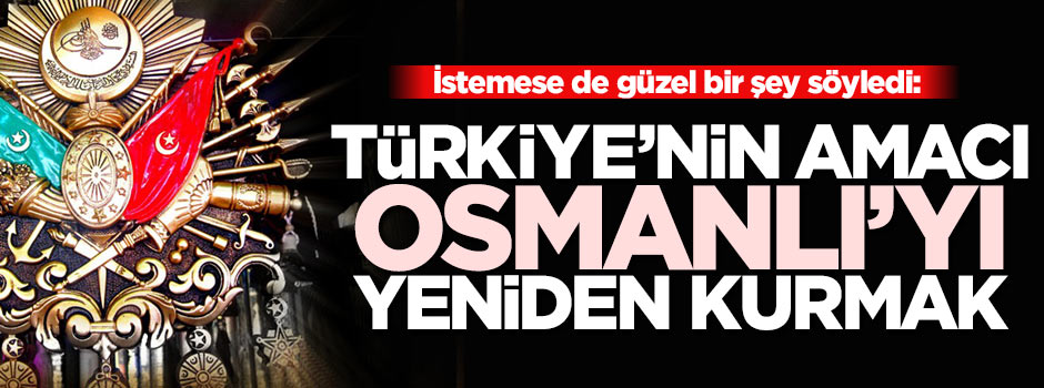 ''Türkiye Osmanlı'yı yeniden kurmak istiyor''