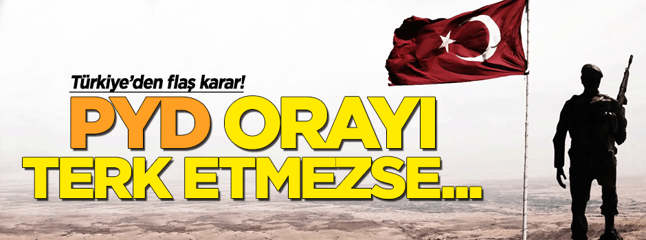 Türkiye'den flaş karar: PYD oradan çıkmazsa..