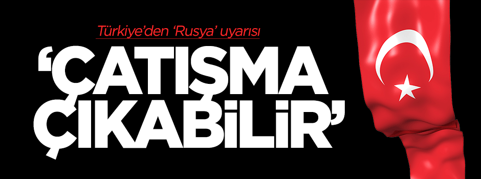 Türkiye'den 'Rusya' uyarısı: Çatışma çıkabilir