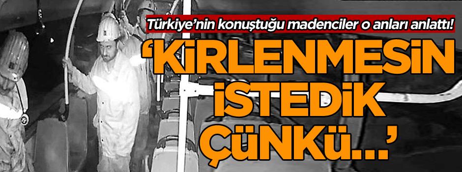 Türkiye'nin konuştuğu madenciler o anları anlattı! 'Kirlenmesin istedik çünkü…'