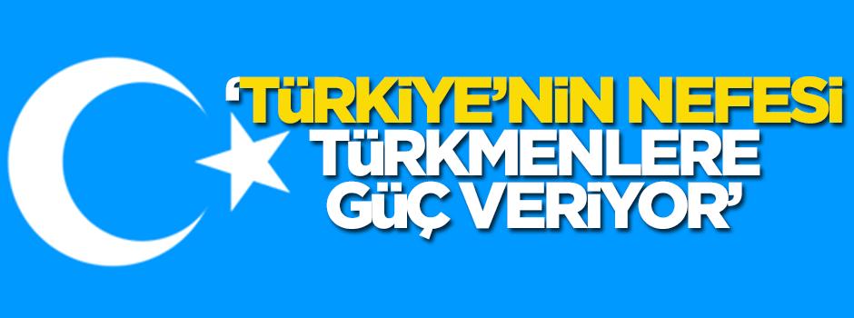 'Türkiye'nin nefesi Türkmenlere güç veriyor'
