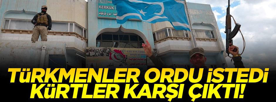 Türkmenler ordu istedi, Kürtler karşı çıktı!