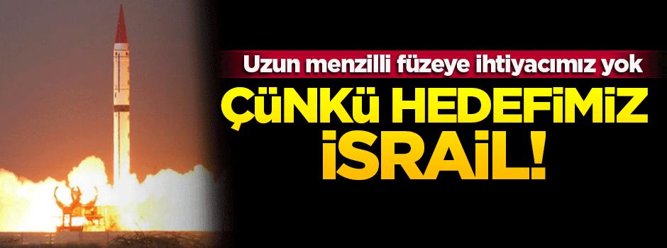 'Uzun menzilli füzeye ihtiyacımız yok çünkü hedefimiz İsrail'