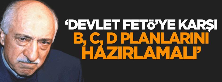 'Devlet FETÖ'ye karşı B, C, D planlarını hazırlamalı'