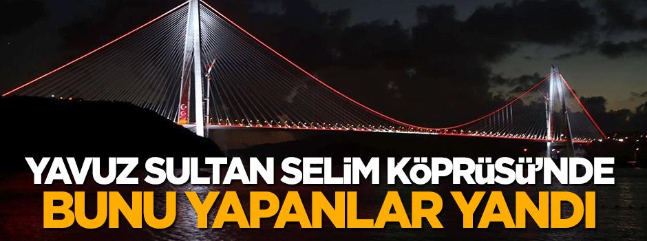Yavuz Sultan Selim Köprüsü'nde bunu yapan yandı