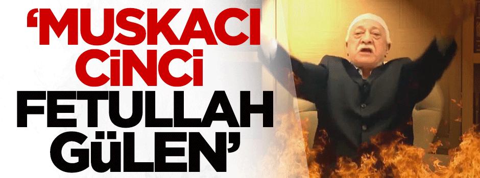 'Muskacı, cinci Fetullah Gülen'