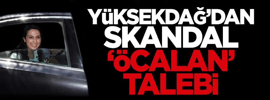 Yüksekdağ'dan skandal 'Öcalan' talebi