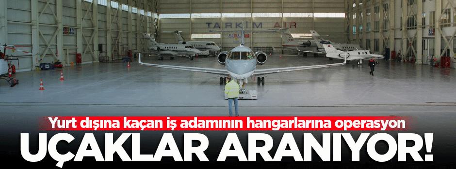 Yurt dışına kaçan iş adamının hangarlarına operasyon