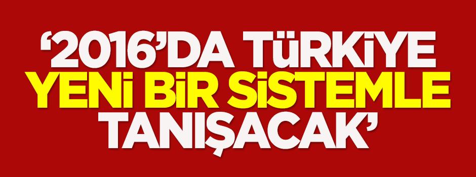 '2016'da Türkiye yeni bir sistemle tanışacak'